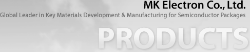 MK Electron Co., Ltd. -Global Leader in key Materials Development & Manufacturing for Semiconductor Packages -PRODUCTS